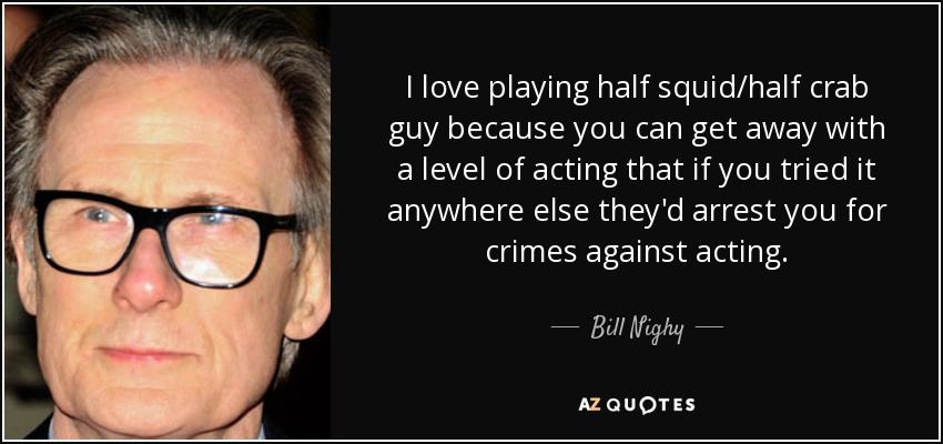 I love playing half squid/half crab guy because you can get away with a level of acting that if you tried it anywhere else they'd arrest you for crimes against acting. - Bill Nighy