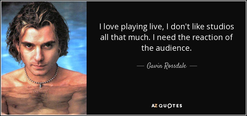 I love playing live, I don't like studios all that much. I need the reaction of the audience. - Gavin Rossdale