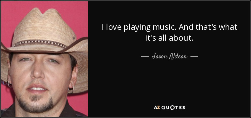 I love playing music. And that's what it's all about. - Jason Aldean