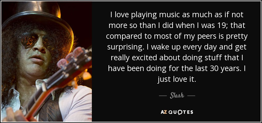 I love playing music as much as if not more so than I did when I was 19; that compared to most of my peers is pretty surprising. I wake up every day and get really excited about doing stuff that I have been doing for the last 30 years. I just love it. - Slash