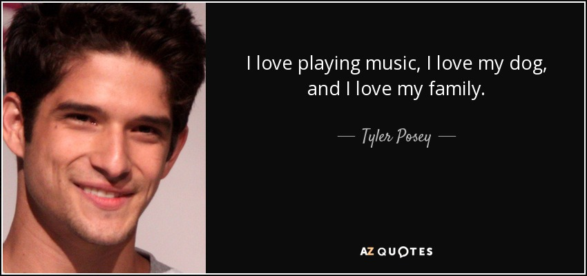 I love playing music, I love my dog, and I love my family. - Tyler Posey