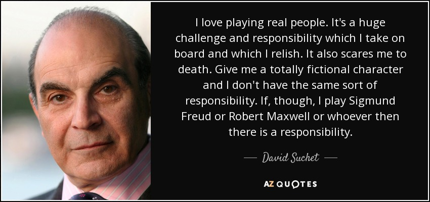 I love playing real people. It's a huge challenge and responsibility which I take on board and which I relish. It also scares me to death. Give me a totally fictional character and I don't have the same sort of responsibility. If, though, I play Sigmund Freud or Robert Maxwell or whoever then there is a responsibility. - David Suchet