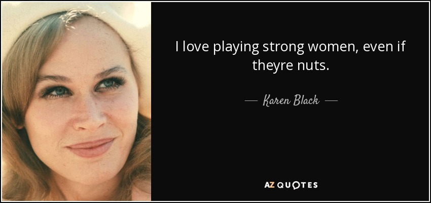 I love playing strong women, even if theyre nuts. - Karen Black