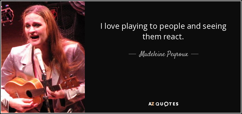 I love playing to people and seeing them react. - Madeleine Peyroux