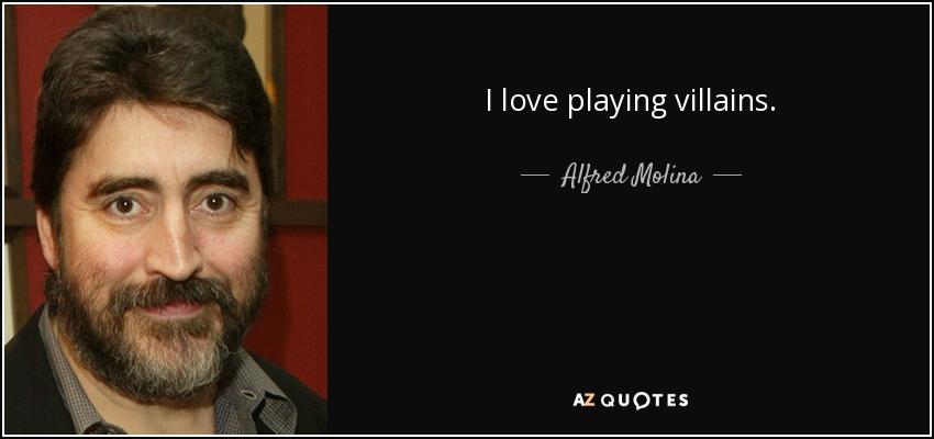 I love playing villains. - Alfred Molina