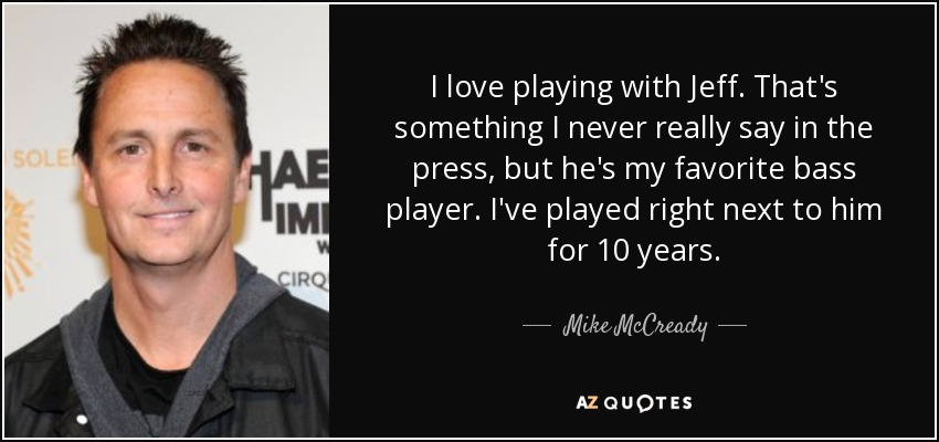 I love playing with Jeff. That's something I never really say in the press, but he's my favorite bass player. I've played right next to him for 10 years. - Mike McCready