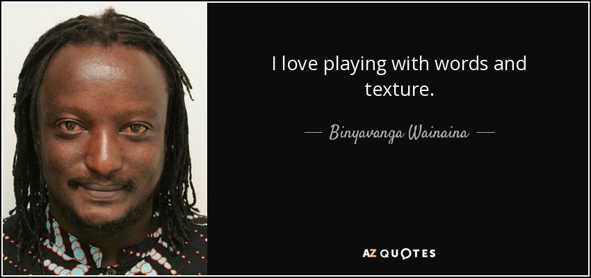 I love playing with words and texture. - Binyavanga Wainaina