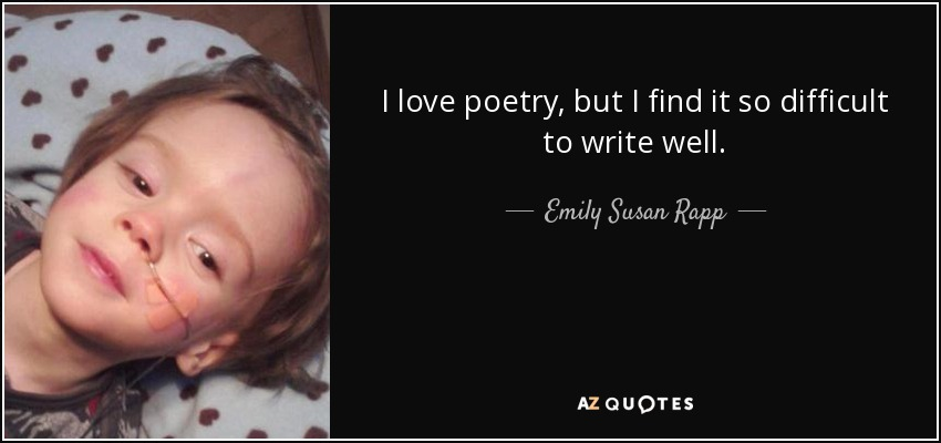 I love poetry, but I find it so difficult to write well. - Emily Susan Rapp