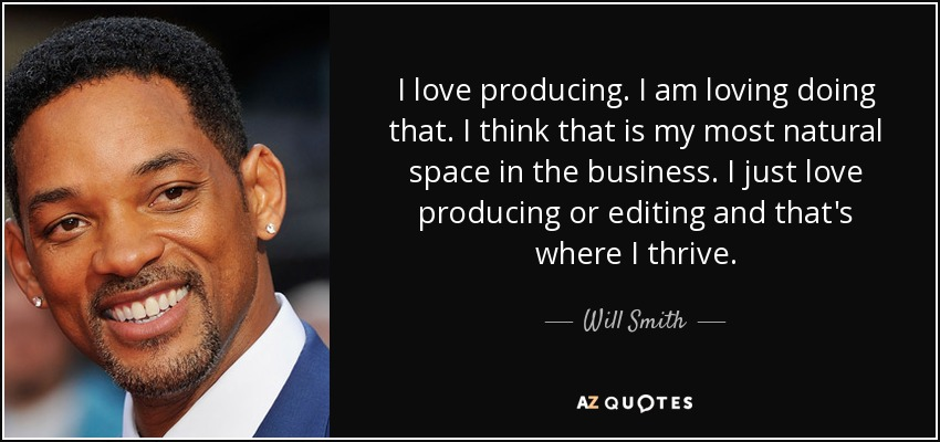 I love producing. I am loving doing that. I think that is my most natural space in the business. I just love producing or editing and that's where I thrive. - Will Smith