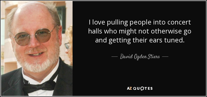 I love pulling people into concert halls who might not otherwise go and getting their ears tuned. - David Ogden Stiers