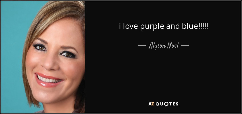 i love purple and blue!!!!! - Alyson Noel