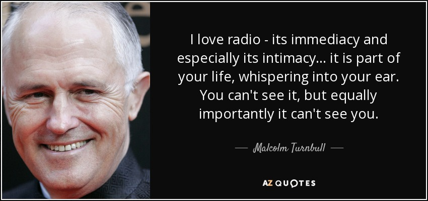 I love radio - its immediacy and especially its intimacy... it is part of your life, whispering into your ear. You can't see it, but equally importantly it can't see you. - Malcolm Turnbull