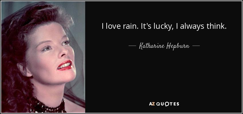 I love rain. It's lucky, I always think. - Katharine Hepburn