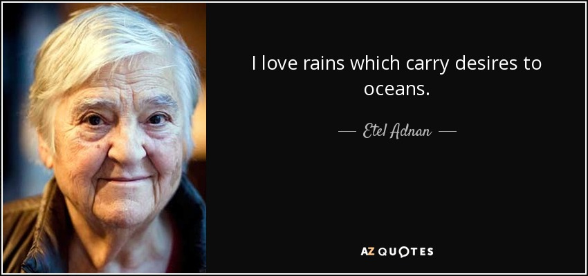 I love rains which carry desires to oceans. - Etel Adnan