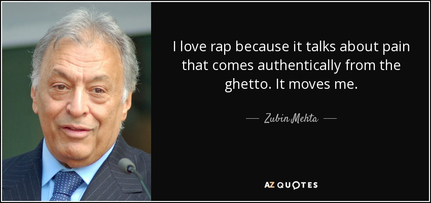 I love rap because it talks about pain that comes authentically from the ghetto. It moves me. - Zubin Mehta