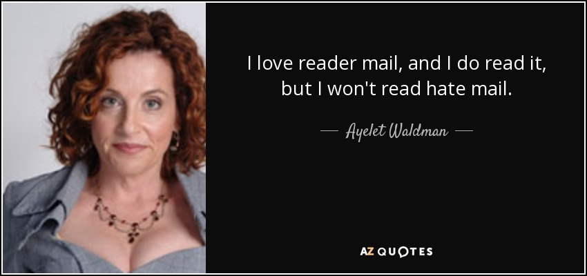 I love reader mail, and I do read it, but I won't read hate mail. - Ayelet Waldman