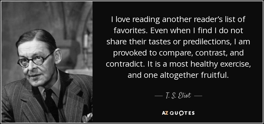 I love reading another reader's list of favorites. Even when I find I do not share their tastes or predilections, I am provoked to compare, contrast, and contradict. It is a most healthy exercise, and one altogether fruitful. - T. S. Eliot