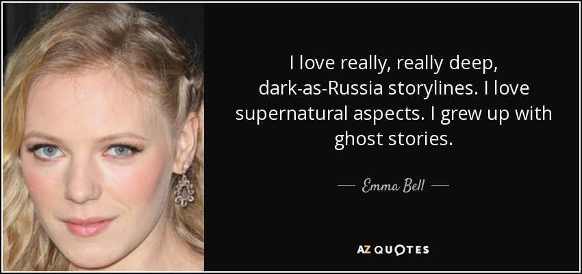I love really, really deep, dark-as-Russia storylines. I love supernatural aspects. I grew up with ghost stories. - Emma Bell