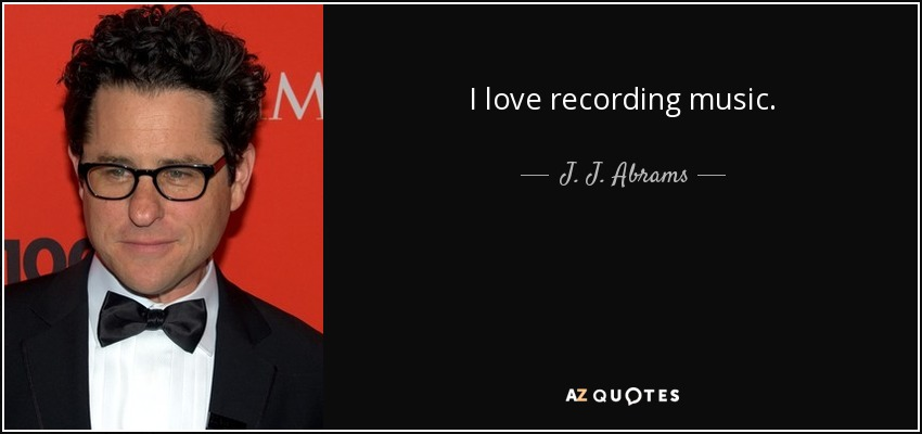 I love recording music. - J. J. Abrams