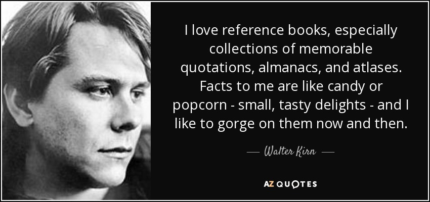 I love reference books, especially collections of memorable quotations, almanacs, and atlases. Facts to me are like candy or popcorn - small, tasty delights - and I like to gorge on them now and then. - Walter Kirn
