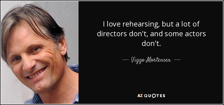 I love rehearsing, but a lot of directors don't, and some actors don't. - Viggo Mortensen