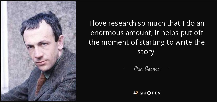 I love research so much that I do an enormous amount; it helps put off the moment of starting to write the story. - Alan Garner