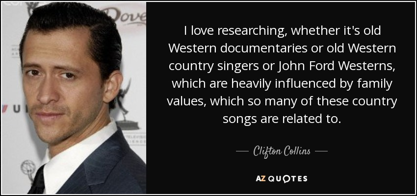 I love researching, whether it's old Western documentaries or old Western country singers or John Ford Westerns, which are heavily influenced by family values, which so many of these country songs are related to. - Clifton Collins, Jr.