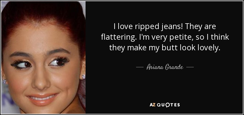 I love ripped jeans! They are flattering. I'm very petite, so I think they make my butt look lovely. - Ariana Grande