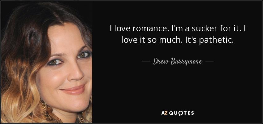 I love romance. I'm a sucker for it. I love it so much. It's pathetic. - Drew Barrymore