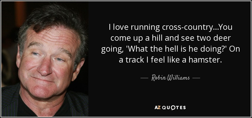 I love running cross-country...You come up a hill and see two deer going, 'What the hell is he doing?' On a track I feel like a hamster. - Robin Williams
