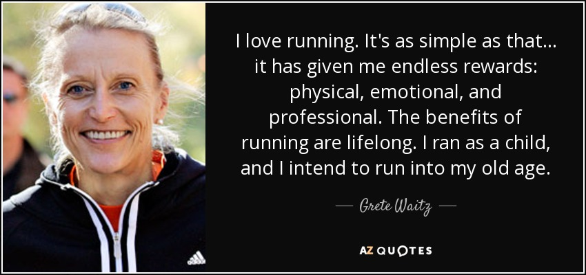 I love running. It's as simple as that ... it has given me endless rewards: physical, emotional, and professional. The benefits of running are lifelong. I ran as a child, and I intend to run into my old age. - Grete Waitz