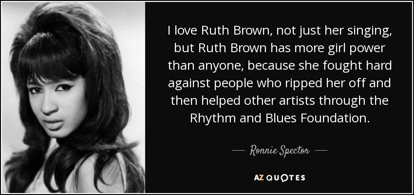 I love Ruth Brown, not just her singing, but Ruth Brown has more girl power than anyone, because she fought hard against people who ripped her off and then helped other artists through the Rhythm and Blues Foundation. - Ronnie Spector