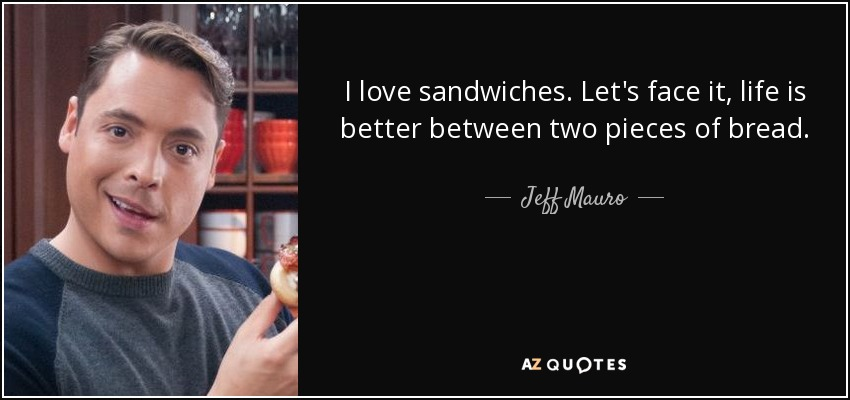 I love sandwiches. Let's face it, life is better between two pieces of bread. - Jeff Mauro