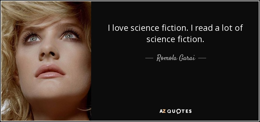 I love science fiction. I read a lot of science fiction. - Romola Garai