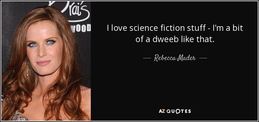 I love science fiction stuff - I'm a bit of a dweeb like that. - Rebecca Mader