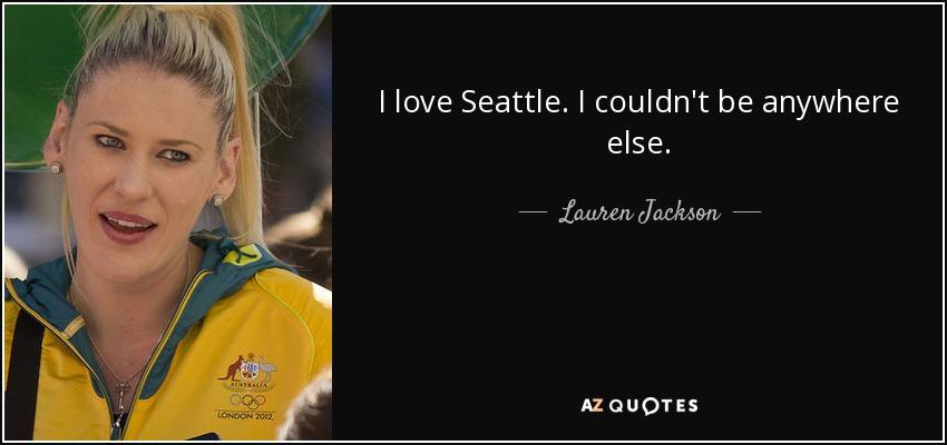 I love Seattle. I couldn't be anywhere else. - Lauren Jackson