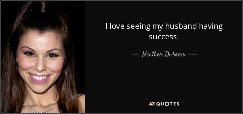 I love seeing my husband having success. - Heather Dubrow