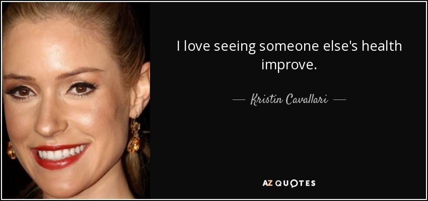 I love seeing someone else's health improve. - Kristin Cavallari