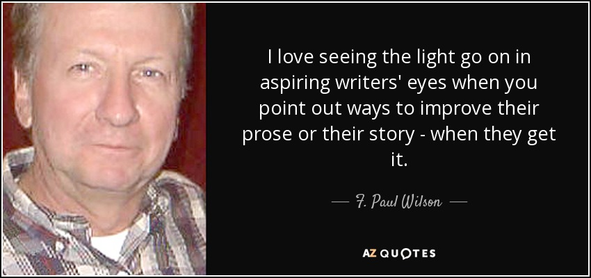 I love seeing the light go on in aspiring writers' eyes when you point out ways to improve their prose or their story - when they get it. - F. Paul Wilson
