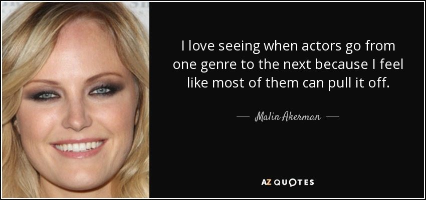 I love seeing when actors go from one genre to the next because I feel like most of them can pull it off. - Malin Akerman