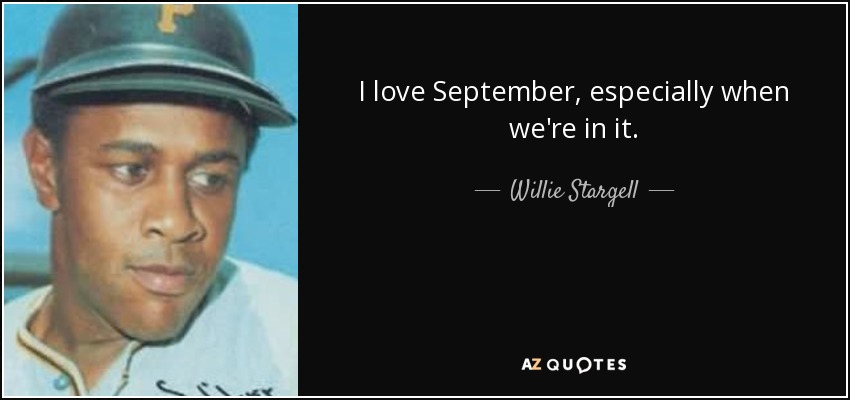 I love September, especially when we're in it. - Willie Stargell