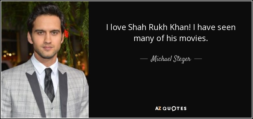 I love Shah Rukh Khan! I have seen many of his movies. - Michael Steger