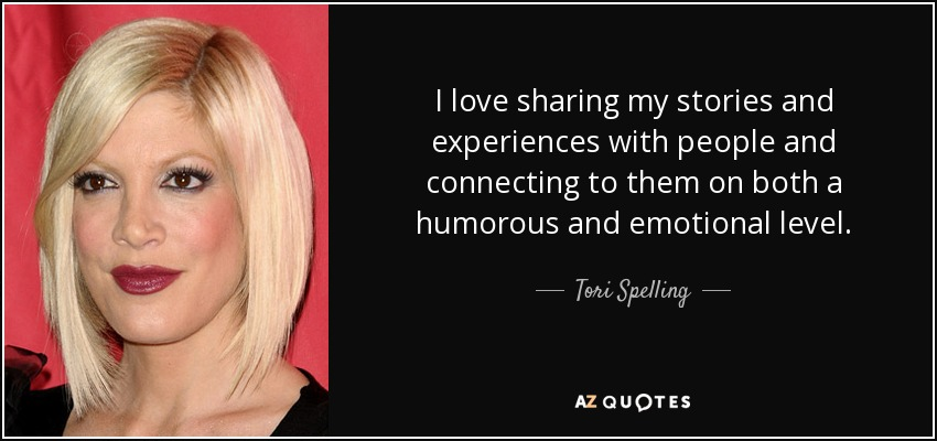 I love sharing my stories and experiences with people and connecting to them on both a humorous and emotional level. - Tori Spelling
