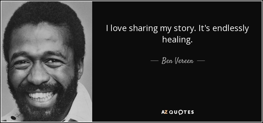 I love sharing my story. It's endlessly healing. - Ben Vereen