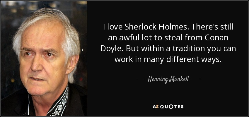 I love Sherlock Holmes. There's still an awful lot to steal from Conan Doyle. But within a tradition you can work in many different ways. - Henning Mankell