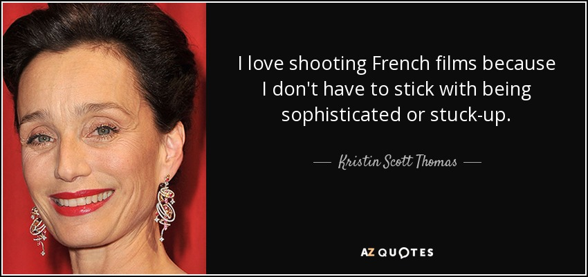 I love shooting French films because I don't have to stick with being sophisticated or stuck-up. - Kristin Scott Thomas