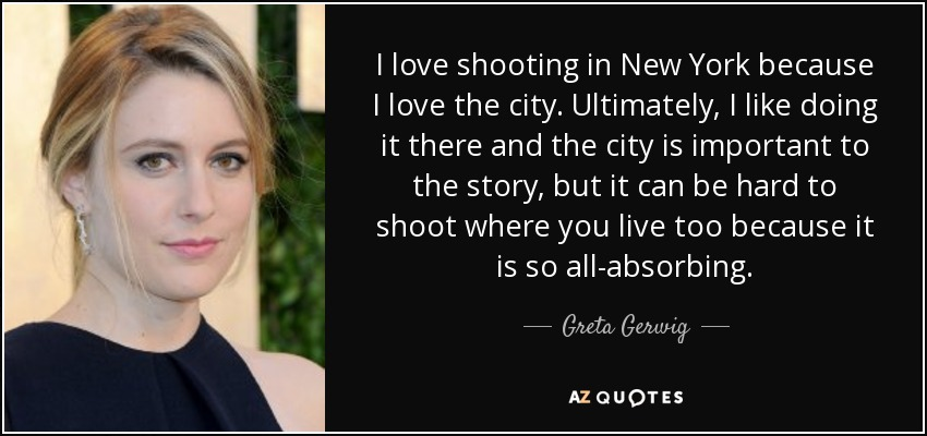 I love shooting in New York because I love the city. Ultimately, I like doing it there and the city is important to the story, but it can be hard to shoot where you live too because it is so all-absorbing. - Greta Gerwig