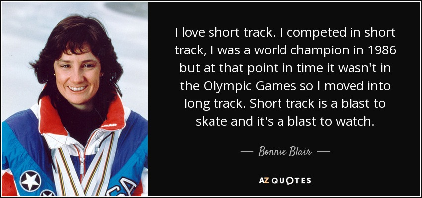 I love short track. I competed in short track, I was a world champion in 1986 but at that point in time it wasn't in the Olympic Games so I moved into long track. Short track is a blast to skate and it's a blast to watch. - Bonnie Blair
