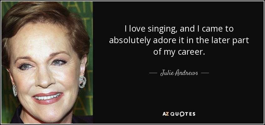 I love singing, and I came to absolutely adore it in the later part of my career. - Julie Andrews