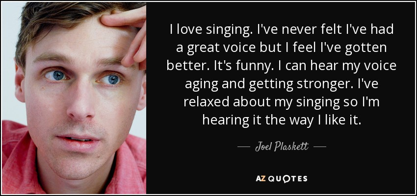 I love singing. I've never felt I've had a great voice but I feel I've gotten better. It's funny. I can hear my voice aging and getting stronger. I've relaxed about my singing so I'm hearing it the way I like it. - Joel Plaskett